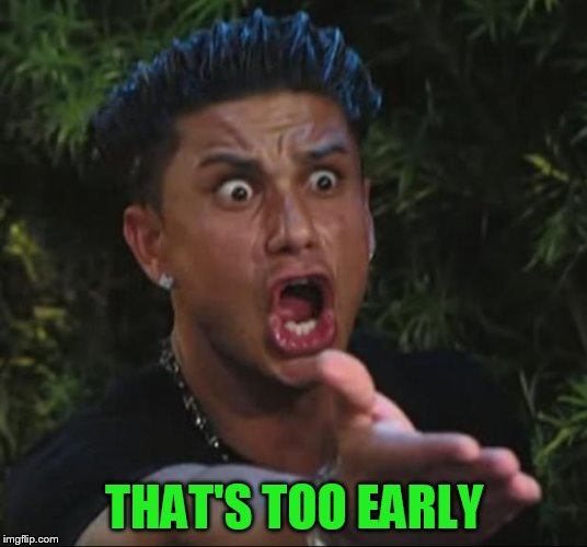 DJ Pauly D Meme | THAT'S TOO EARLY | image tagged in memes,dj pauly d | made w/ Imgflip meme maker