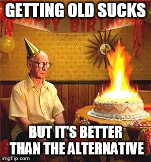 Birthdays Suck | GETTING OLD SUCKS BUT IT'S BETTER THAN THE ALTERNATIVE | image tagged in old man birthday,birthday,birthday cake | made w/ Imgflip meme maker