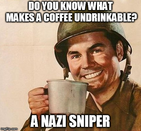 Hide The Pain Veteran. | DO YOU KNOW WHAT MAKES A COFFEE UNDRINKABLE? A NAZI SNIPER | image tagged in veteran nation,funny | made w/ Imgflip meme maker