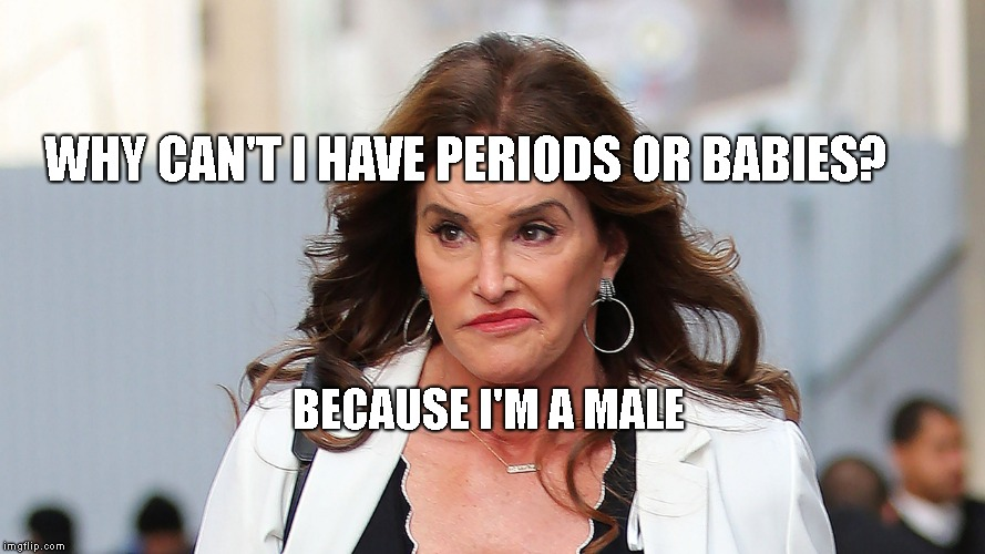 Republikkkanye trannies | WHY CAN'T I HAVE PERIODS OR BABIES? BECAUSE I'M A MALE | image tagged in republikkkanye trannies | made w/ Imgflip meme maker