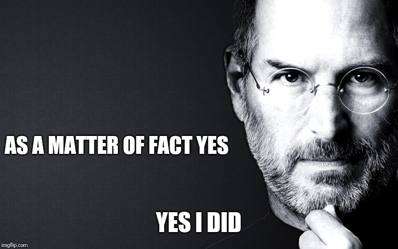 Steve Jobs | AS A MATTER OF FACT YES YES I DID | image tagged in steve jobs | made w/ Imgflip meme maker