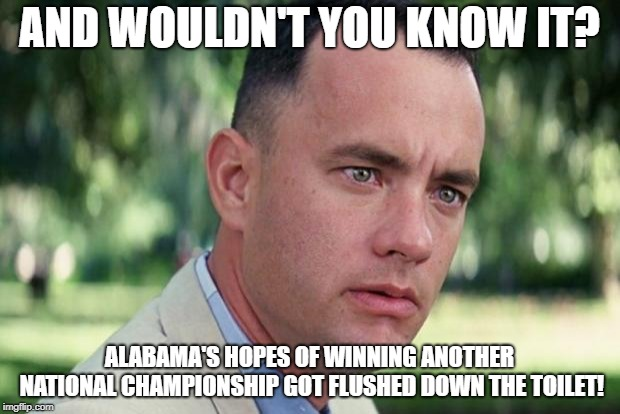 Forrest gump | AND WOULDN'T YOU KNOW IT? ALABAMA'S HOPES OF WINNING ANOTHER NATIONAL CHAMPIONSHIP GOT FLUSHED DOWN THE TOILET! | image tagged in forrest gump | made w/ Imgflip meme maker