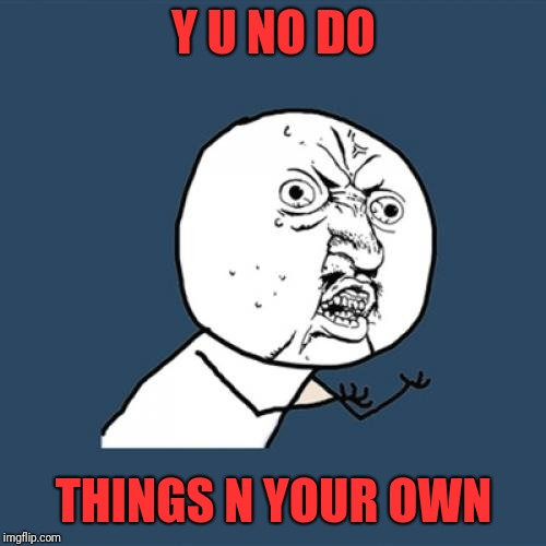 Y U No Meme | Y U NO DO THINGS N YOUR OWN | image tagged in memes,y u no | made w/ Imgflip meme maker