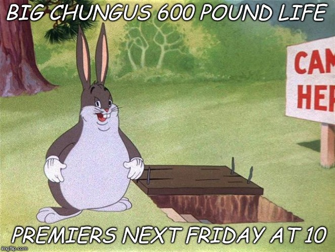 Big Chungus | BIG CHUNGUS 600 POUND LIFE PREMIERS NEXT FRIDAY AT 10 | image tagged in big chungus,600 pound life,meme | made w/ Imgflip meme maker