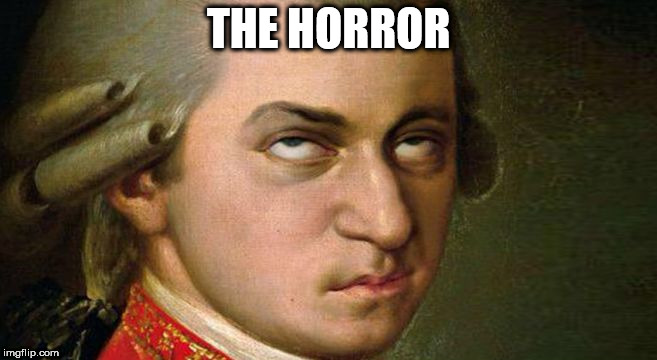 THE HORROR | image tagged in mozart | made w/ Imgflip meme maker