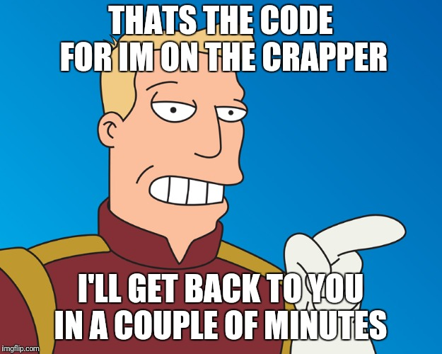 THATS THE CODE FOR IM ON THE CRAPPER I'LL GET BACK TO YOU IN A COUPLE OF MINUTES | made w/ Imgflip meme maker