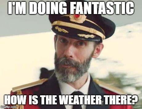 Captain Obvious | I'M DOING FANTASTIC HOW IS THE WEATHER THERE? | image tagged in captain obvious | made w/ Imgflip meme maker