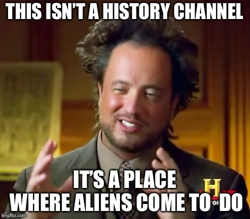 Ancient Aliens Meme | THIS ISN'T A HISTORY CHANNEL IT'S A PLACE WHERE ALIENS COME TO  DO | image tagged in memes,ancient aliens | made w/ Imgflip meme maker