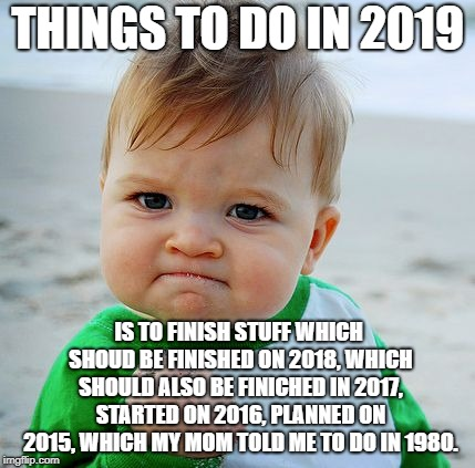 THINGS TO DO IN 2019 IS TO FINISH STUFF WHICH SHOUD BE FINISHED ON 2018, WHICH SHOULD ALSO BE FINICHED IN 2017, STARTED ON 2016, PLANNED ON  | image tagged in sucess baby | made w/ Imgflip meme maker