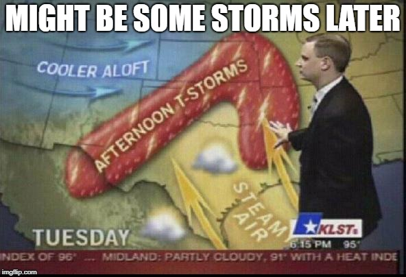 weatherman penis fail | MIGHT BE SOME STORMS LATER | image tagged in weatherman penis fail | made w/ Imgflip meme maker