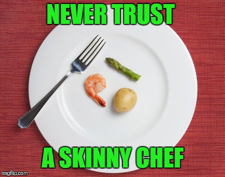 Tiny Food | NEVER TRUST A SKINNY CHEF | image tagged in small food,never trust a skinny chef,food,tiny food | made w/ Imgflip meme maker