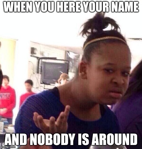 Black Girl Wat Meme | WHEN YOU HERE YOUR NAME AND NOBODY IS AROUND | image tagged in memes,black girl wat | made w/ Imgflip meme maker