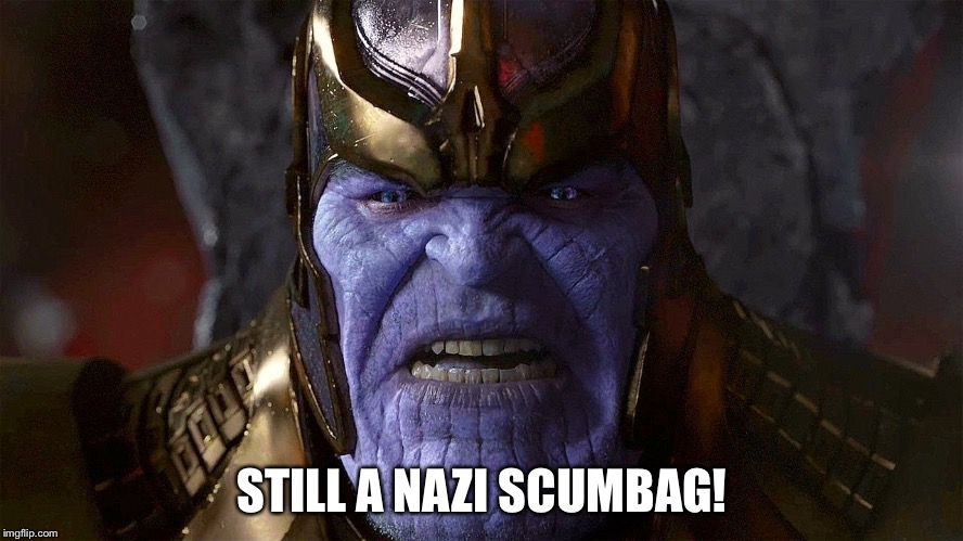 TheMadTitan2.0 angry | STILL A NAZI SCUMBAG! | image tagged in themadtitan20 angry | made w/ Imgflip meme maker