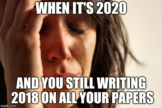 First World Problems Meme | WHEN IT'S 2020 AND YOU STILL WRITING 2018 ON ALL YOUR PAPERS | image tagged in memes,first world problems | made w/ Imgflip meme maker