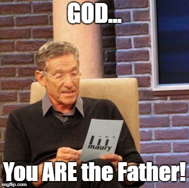 Well, That Settles It Once And For All, Now Doesn't It?  | GOD... You ARE the Father! | image tagged in memes,maury lie detector,god,maury | made w/ Imgflip meme maker