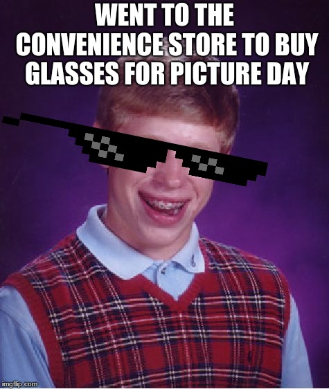 Bad Luck Brian Meme | WENT TO THE CONVENIENCE STORE TO BUY GLASSES FOR PICTURE DAY | image tagged in memes,bad luck brian | made w/ Imgflip meme maker