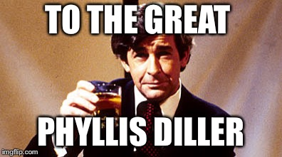 TO THE GREAT PHYLLIS DILLER | made w/ Imgflip meme maker