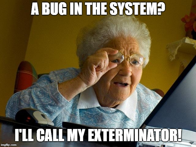 get rid of them before it becomes a infestation!  | A BUG IN THE SYSTEM? I'LL CALL MY EXTERMINATOR! | image tagged in memes,grandma finds the internet,funny,secret tag,bugs,exterminator | made w/ Imgflip meme maker