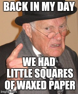 Back In My Day Meme | BACK IN MY DAY WE HAD LITTLE SQUARES OF WAXED PAPER | image tagged in memes,back in my day | made w/ Imgflip meme maker