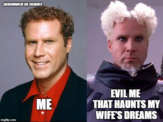 Wife's Worst Nightmare | ME EVIL ME THAT HAUNTS MY WIFE'S DREAMS FATHERHOOD IN THE TRENCHES | image tagged in will ferrell,marriage,zoolander | made w/ Imgflip meme maker