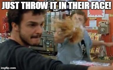 JUST THROW IT IN THEIR FACE! | image tagged in throwing coffee | made w/ Imgflip meme maker