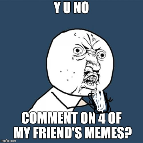 You need to comment on TheBoyWhoLovesMemes's memes. His memes are good | Y U NO COMMENT ON 4 OF MY FRIEND'S MEMES? | image tagged in memes,y u no,theboywholovesmemes,commenting | made w/ Imgflip meme maker