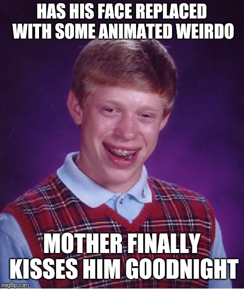 Bad Luck Brian Meme | HAS HIS FACE REPLACED WITH SOME ANIMATED WEIRDO MOTHER FINALLY KISSES HIM GOODNIGHT | image tagged in memes,bad luck brian | made w/ Imgflip meme maker