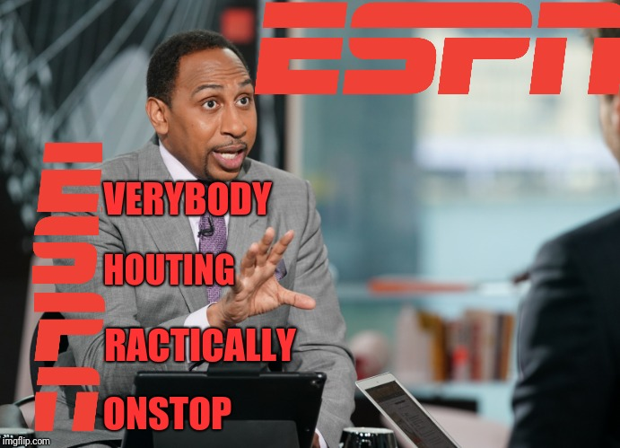 This is one reason why I never watch sport shows |  VERYBODY; HOUTING; RACTICALLY; ONSTOP | image tagged in yelling,calm down,espn,relax,shouting,tv | made w/ Imgflip meme maker