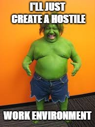 green midget | I'LL JUST CREATE A HOSTILE WORK ENVIRONMENT | image tagged in green midget | made w/ Imgflip meme maker