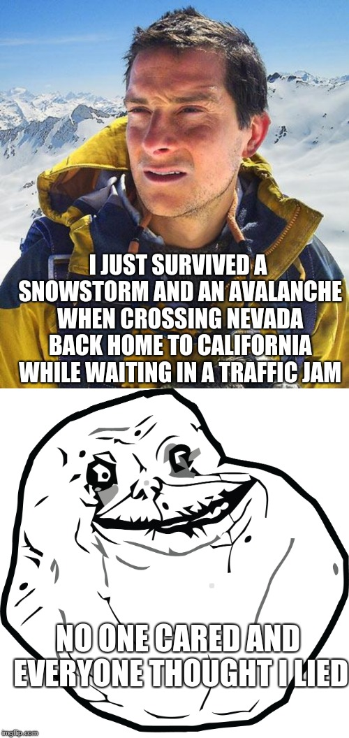 True story my ass went numb waiting and I had to share my blankets | NO ONE CARED AND EVERYONE THOUGHT I LIED I JUST SURVIVED A SNOWSTORM AND AN AVALANCHE WHEN CROSSING NEVADA BACK HOME TO CALIFORNIA WHILE WAI | image tagged in memes,bear grylls,forever alone,lies,survivor,avalanche | made w/ Imgflip meme maker