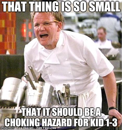 Chef Gordon Ramsay Meme | THAT THING IS SO SMALL THAT IT SHOULD BE A CHOKING HAZARD FOR KID 1-3 | image tagged in memes,chef gordon ramsay | made w/ Imgflip meme maker