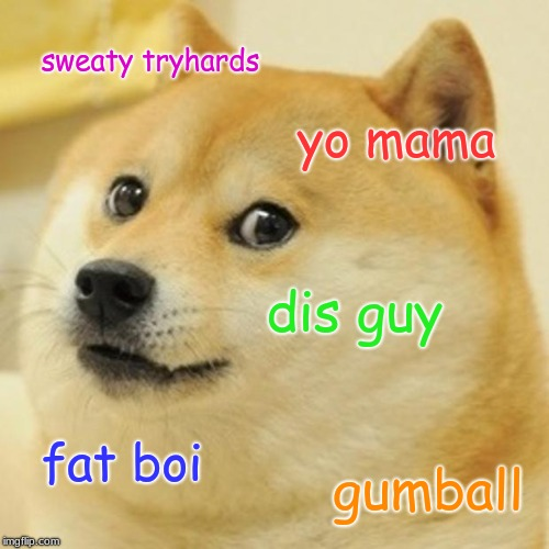 Doge Meme | sweaty tryhards yo mama dis guy fat boi gumball | image tagged in memes,doge | made w/ Imgflip meme maker