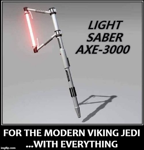 LIGHT  SABER AXE-3000 FOR THE MODERN VIKING JEDI      ...WITH EVERYTHING | made w/ Imgflip meme maker