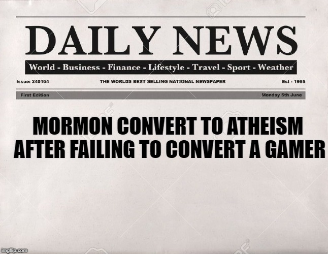newspaper | MORMON CONVERT TO ATHEISM AFTER FAILING TO CONVERT A GAMER | image tagged in newspaper | made w/ Imgflip meme maker