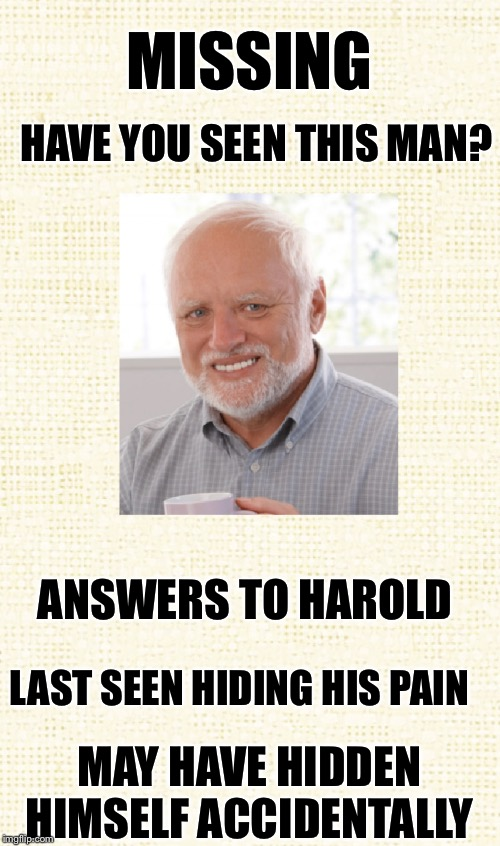 Where's Harold? | MISSING HAVE YOU SEEN THIS MAN? ANSWERS TO HAROLD LAST SEEN HIDING HIS PAIN MAY HAVE HIDDEN HIMSELF ACCIDENTALLY | image tagged in hide the pain harold,hiding,missing | made w/ Imgflip meme maker