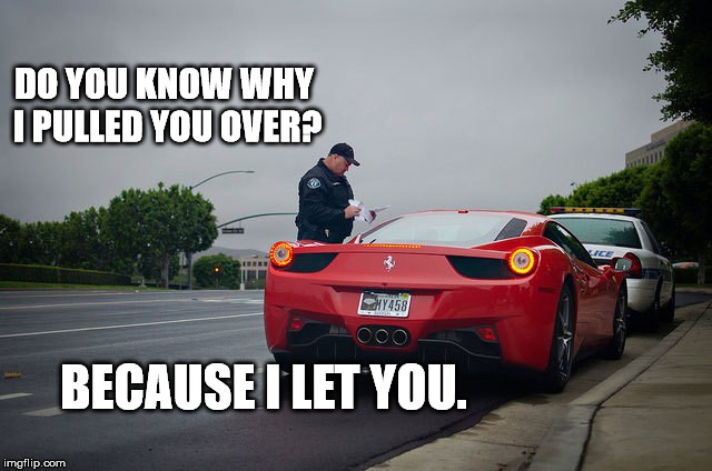 DO YOU KNOW WHY I PULLED YOU OVER? BECAUSE I LET YOU. | image tagged in cop,ferrari | made w/ Imgflip meme maker