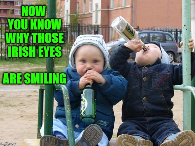 Good to the Last Drop | NOW YOU KNOW WHY THOSE IRISH EYES        ARE SMILING | image tagged in vince vance,drunk baby,babies drinking,irish drinking,when irish eyes are smiling,st patrick's day | made w/ Imgflip meme maker