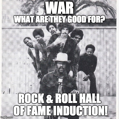 WAR ROCK & ROLL HALL OF FAME INDUCTION! WHAT ARE THEY GOOD FOR? | image tagged in rock and roll,classic rock,funk,blues,jazz,jimi hendrix | made w/ Imgflip meme maker