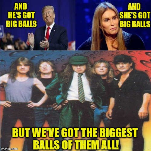 Dirty Big Balls | AND HE'S GOT BIG BALLS AND SHE'S GOT BIG BALLS BUT WE'VE GOT THE BIGGEST       BALLS OF THEM ALL! | image tagged in ad/dc,memes,balls,big,see,caitlyn jenner | made w/ Imgflip meme maker