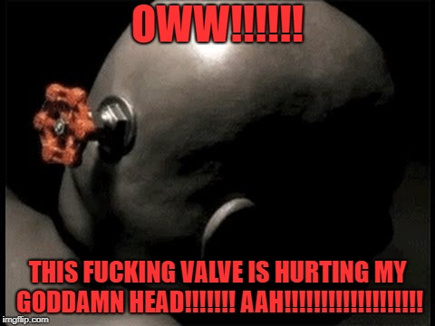 A bald man is hurting from the valve being screwed to his head | OWW!!!!!! THIS F**KING VALVE IS HURTING MY GO***MN HEAD!!!!!!! AAH!!!!!!!!!!!!!!!!!!! | image tagged in valve,bald,pain,nsfw | made w/ Imgflip meme maker