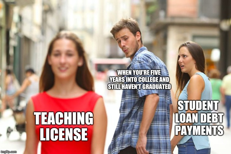 Distracted Boyfriend Meme | WHEN YOU'RE FIVE YEARS INTO COLLEGE AND STILL HAVEN'T GRADUATED TEACHING LICENSE STUDENT LOAN DEBT PAYMENTS | image tagged in memes,distracted boyfriend | made w/ Imgflip meme maker
