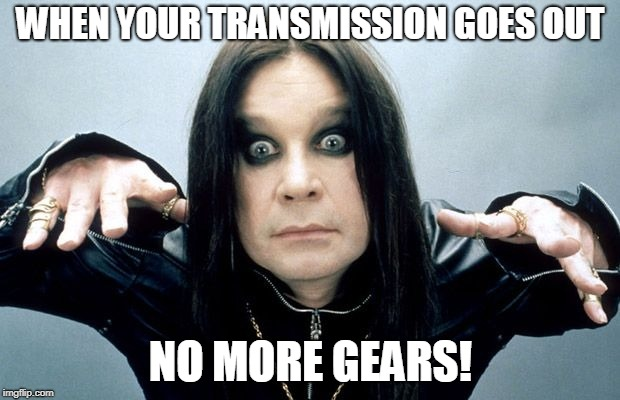 Ozzy Osbourne | WHEN YOUR TRANSMISSION GOES OUT NO MORE GEARS! | image tagged in ozzy osbourne | made w/ Imgflip meme maker