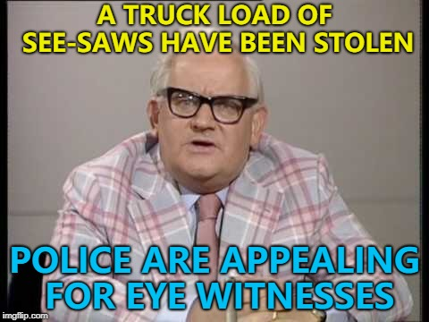Life has its ups and downs... :) | A TRUCK LOAD OF SEE-SAWS HAVE BEEN STOLEN POLICE ARE APPEALING FOR EYE WITNESSES | image tagged in ronnie barker news,memes,police,crime | made w/ Imgflip meme maker