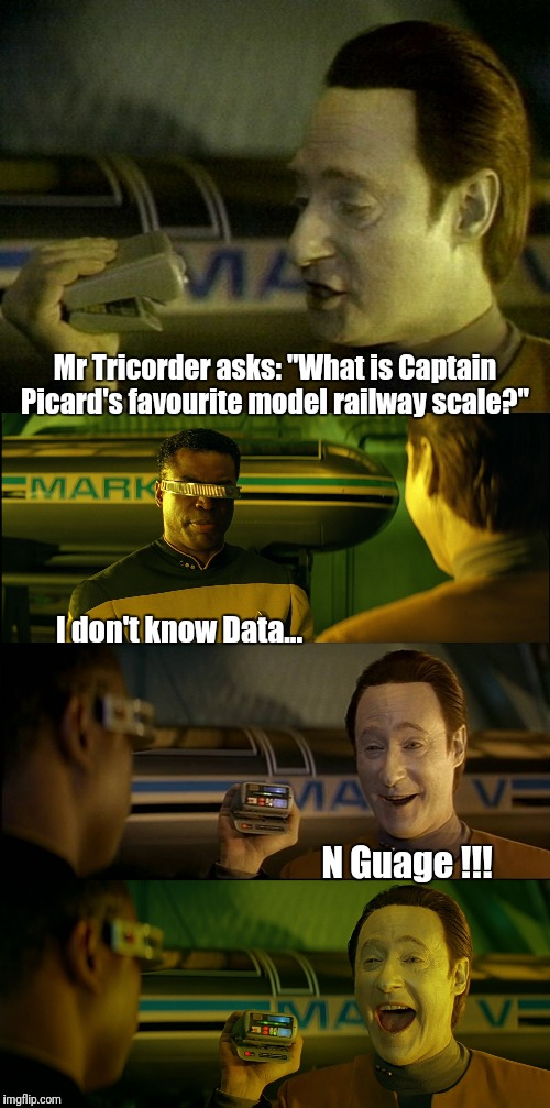 "N Gauge | Mr Tricorder asks: ""What is Captain Picard's favourite model railway scale?"" N Guage !!! I don't know Data... 