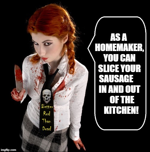 Redhead Obsession #36 | AS A HOMEMAKER, YOU CAN SLICE YOUR SAUSAGE     IN AND OUT    OF THE     KITCHEN! | image tagged in vince vance,gingers,redheads,girl with knife,sausage slicer,better red than dead | made w/ Imgflip meme maker