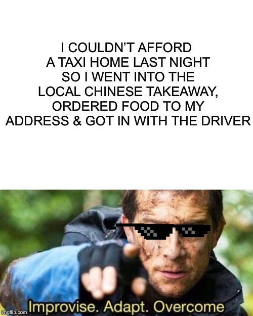 I COULDN'T AFFORD A TAXI HOME LAST NIGHT SO I WENT INTO THE LOCAL CHINESE TAKEAWAY, ORDERED FOOD TO MY ADDRESS & GOT IN WITH THE DRIVER | image tagged in blank white template,improvise adapt overcome | made w/ Imgflip meme maker