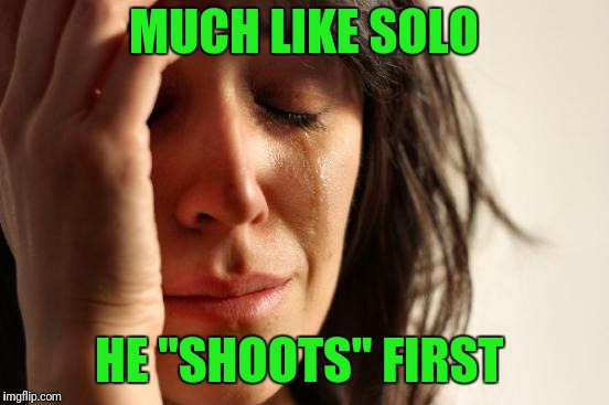 "First World Problems Meme | MUCH LIKE SOLO HE ""SHOOTS"" FIRST 
