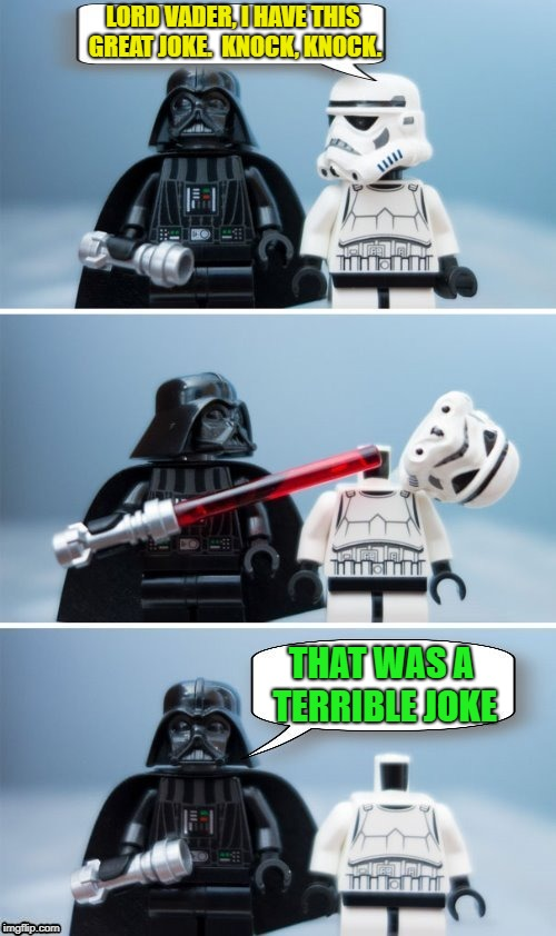 Try not to lose your head over a knock-knock joke | LORD VADER, I HAVE THIS GREAT JOKE.  KNOCK, KNOCK. THAT WAS A TERRIBLE JOKE | image tagged in memes,star wars,lego,darth vader,stormtrooper,dashhopes | made w/ Imgflip meme maker