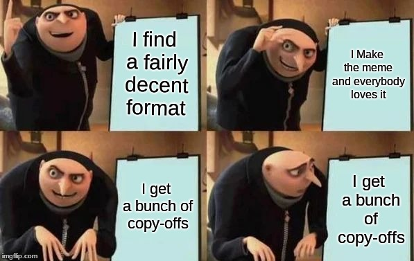 Gru's Plan | I find a fairly decent format I Make the meme and everybody loves it I get a bunch of copy-offs I get a bunch of copy-offs | image tagged in gru's plan | made w/ Imgflip meme maker