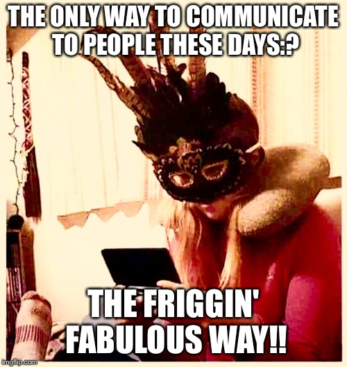 The friggin fabulous way | THE ONLY WAY TO COMMUNICATE TO PEOPLE THESE DAYS:? THE FRIGGIN' FABULOUS WAY!! | image tagged in fabulous | made w/ Imgflip meme maker